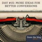 DAY #15: MORE IDEAS FOR BETTER CONVERSIONS