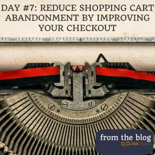 DAY #7: REDUCE SHOPPING CART ABANDONMENT BY IMPROVING YOUR CHECKOUT